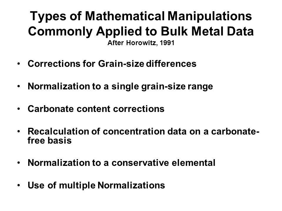 Types of Mathematical Manipulations Commonly Applied to Bulk Metal Data After Horowitz, 1991 Corrections for Grain-size differences Normalization to a