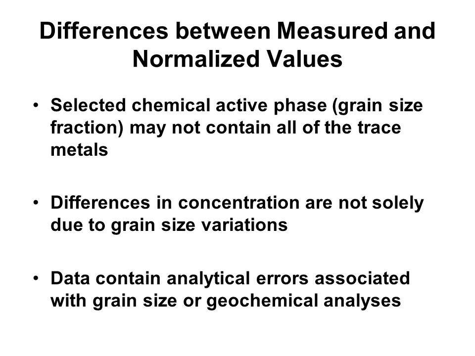 Differences between Measured and Normalized Values Selected chemical active phase (grain size fraction) may not contain all of the trace metals Differ
