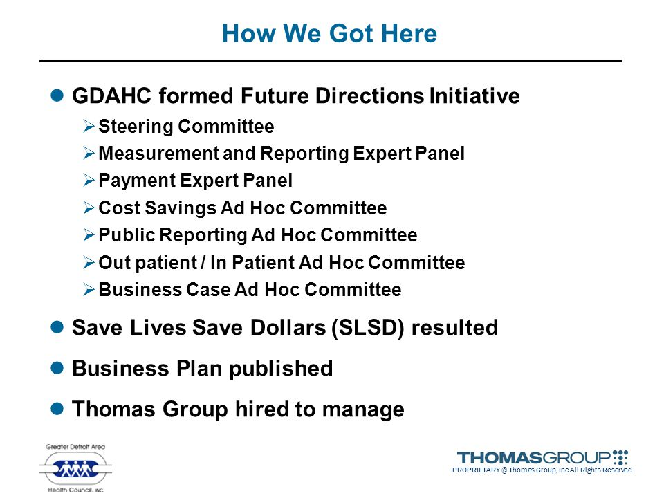 PROPRIETARY © Thomas Group, Inc All Rights Reserved How We Got Here GDAHC formed Future Directions Initiative  Steering Committee  Measurement and R