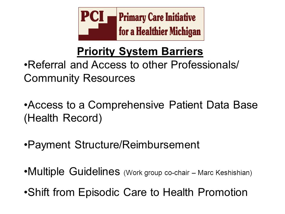 Priority System Barriers Referral and Access to other Professionals/ Community Resources Access to a Comprehensive Patient Data Base (Health Record) Payment Structure/Reimbursement Multiple Guidelines (Work group co-chair – Marc Keshishian) Shift from Episodic Care to Health Promotion