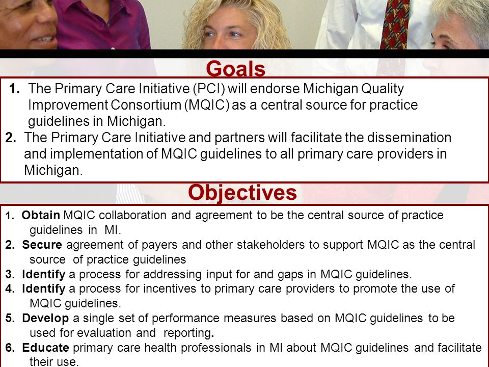 Goals 1. The Primary Care Initiative (PCI) will endorse Michigan Quality Improvement Consortium (MQIC) as a central source for practice guidelines in