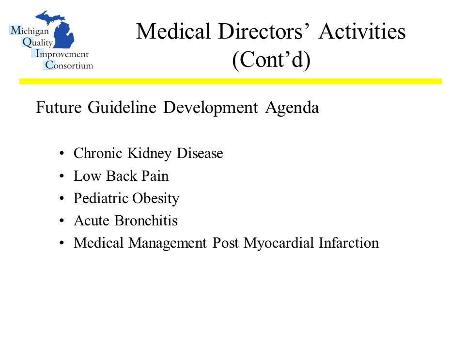 Medical Directors' Activities (Cont'd) Future Guideline Development Agenda Chronic Kidney Disease Low Back Pain Pediatric Obesity Acute Bronchitis Medical Management Post Myocardial Infarction