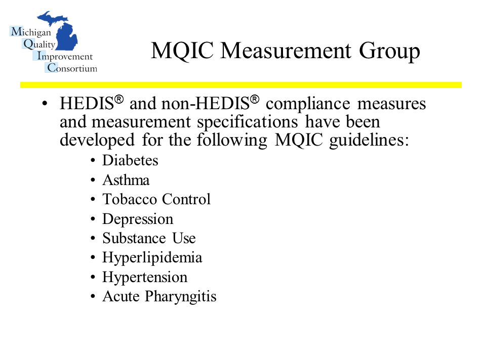MQIC Measurement Group HEDIS ® and non-HEDIS ® compliance measures and measurement specifications have been developed for the following MQIC guidelines: Diabetes Asthma Tobacco Control Depression Substance Use Hyperlipidemia Hypertension Acute Pharyngitis