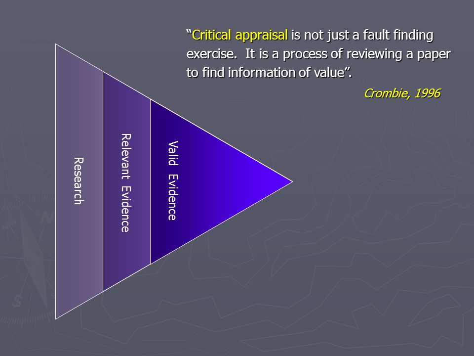 Research Relevant Evidence Valid Evidence Critical appraisal is not just a fault finding exercise.