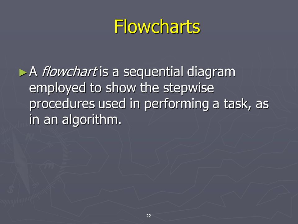 22 Flowcharts ► A flowchart is a sequential diagram employed to show the stepwise procedures used in performing a task, as in an algorithm.