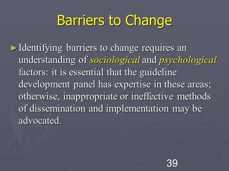 39 Barriers to Change ► Identifying barriers to change requires an understanding of sociological and psychological factors: it is essential that the guideline development panel has expertise in these areas; otherwise, inappropriate or ineffective methods of dissemination and implementation may be advocated.