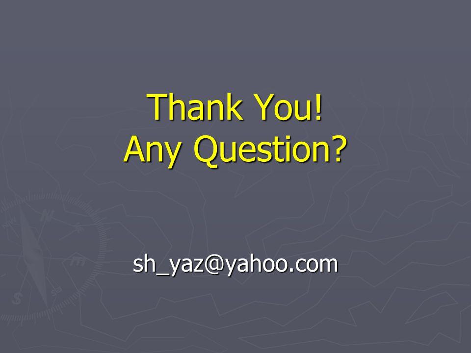 Thank You! Any Question? sh_yaz@yahoo.com