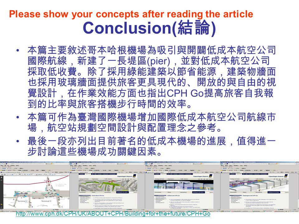 19 Conclusion( 結論 ) 本篇主要敘述哥本哈根機場為吸引與開闢低成本航空公司 國際航線,新建了一長堤區 (pier) ,並對低成本航空公司 採取低收費。除了採用綠能建築以節省能源,建築物牆面 也採用玻璃牆面提供旅客更具現代的、開放的與自由的視 覺設計,在作業效能方面也指出 CPH Go 提高旅客自我報 到的比率與旅客搭機步行時間的效率。 本篇可作為臺灣國際機場增加國際低成本航空公司航線市 場,航空站規劃空間設計與配置理念之參考。 最後一段亦列出目前著名的低成本機場的進展,值得進一 步討論這些機場成功關鍵因素。 Please show your concepts after reading the article http://www.cph.dk/CPH/UK/ABOUT+CPH/Building+for+the+future/CPH+Go