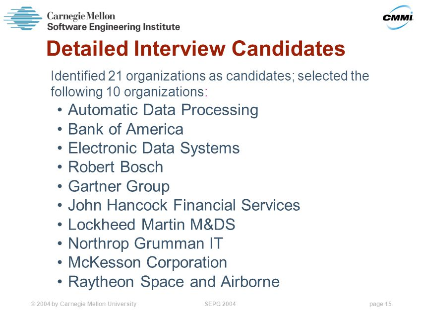 © 2004 by Carnegie Mellon University SEPG 2004page 15 Detailed Interview Candidates Identified 21 organizations as candidates; selected the following 10 organizations: Automatic Data Processing Bank of America Electronic Data Systems Robert Bosch Gartner Group John Hancock Financial Services Lockheed Martin M&DS Northrop Grumman IT McKesson Corporation Raytheon Space and Airborne