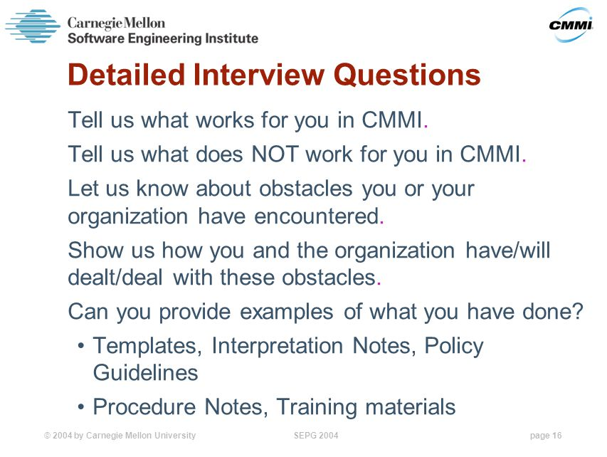 © 2004 by Carnegie Mellon University SEPG 2004page 16 Detailed Interview Questions Tell us what works for you in CMMI.