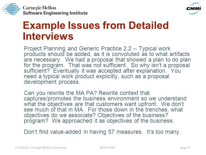 © 2004 by Carnegie Mellon University SEPG 2004page 17 Example Issues from Detailed Interviews Project Planning and Generic Practice 2.2 -- Typical work products should be added, as it is convoluted as to what artifacts are necessary.