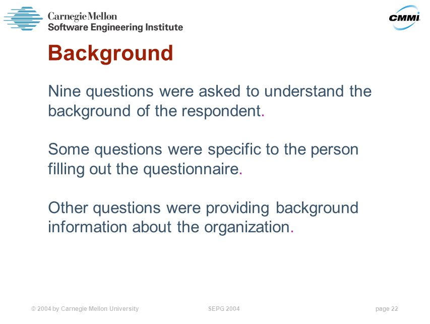 © 2004 by Carnegie Mellon University SEPG 2004page 22 Background Nine questions were asked to understand the background of the respondent.
