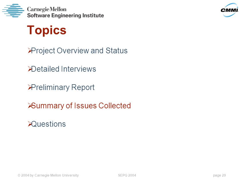 © 2004 by Carnegie Mellon University SEPG 2004page 29 Topics  Project Overview and Status  Detailed Interviews  Preliminary Report  Summary of Issues Collected  Questions