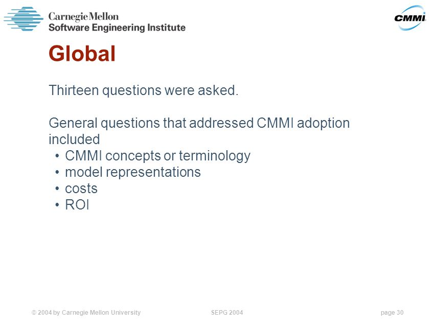 © 2004 by Carnegie Mellon University SEPG 2004page 30 Global Thirteen questions were asked.