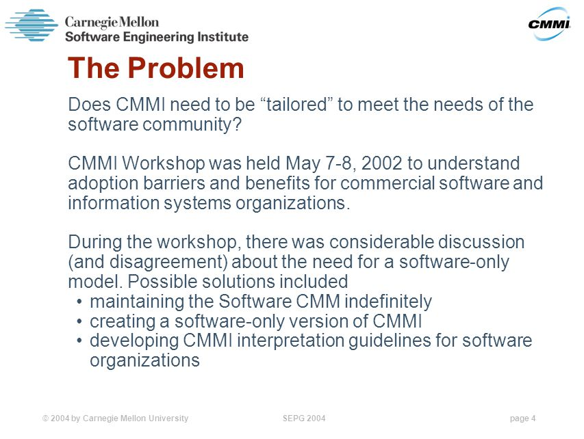 © 2004 by Carnegie Mellon University SEPG 2004page 4 The Problem Does CMMI need to be tailored to meet the needs of the software community.