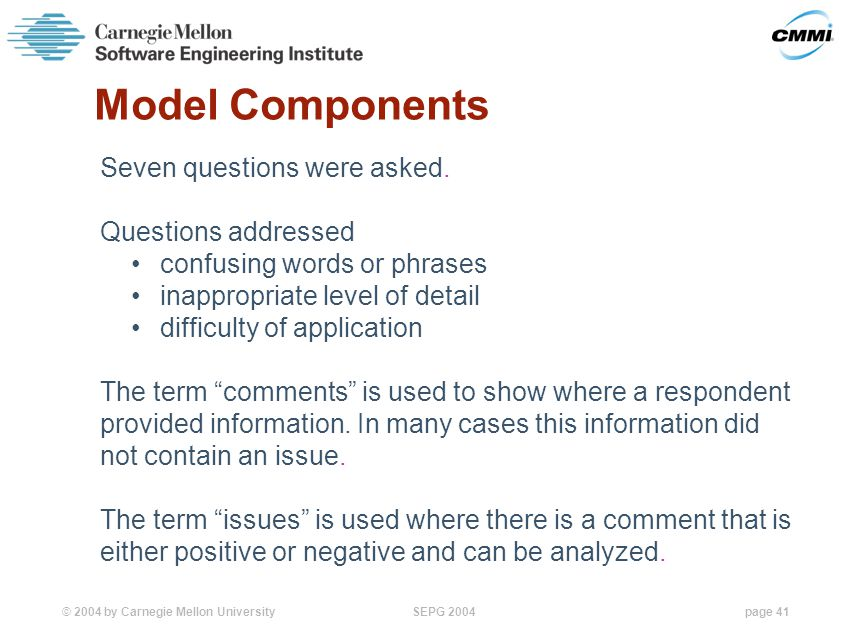 © 2004 by Carnegie Mellon University SEPG 2004page 41 Model Components Seven questions were asked.