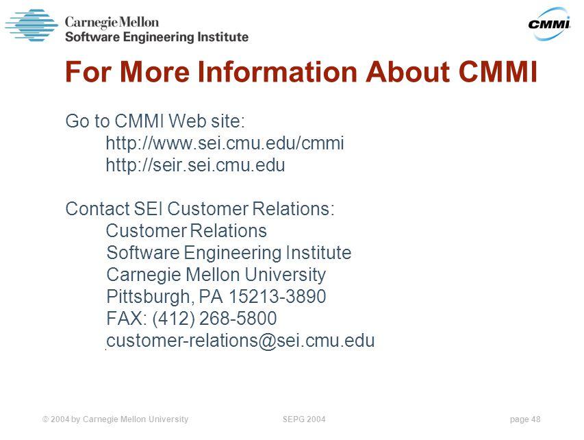 © 2004 by Carnegie Mellon University SEPG 2004page 48 For More Information About CMMI Go to CMMI Web site: http://www.sei.cmu.edu/cmmi http://seir.sei.cmu.edu Contact SEI Customer Relations: Customer Relations Software Engineering Institute Carnegie Mellon University Pittsburgh, PA 15213-3890 FAX: (412) 268-5800 customer-relations@sei.cmu.edu