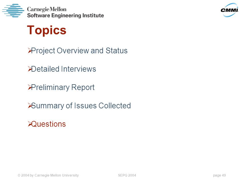 © 2004 by Carnegie Mellon University SEPG 2004page 49 Topics  Project Overview and Status  Detailed Interviews  Preliminary Report  Summary of Issues Collected  Questions