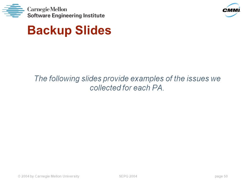 © 2004 by Carnegie Mellon University SEPG 2004page 50 Backup Slides The following slides provide examples of the issues we collected for each PA.