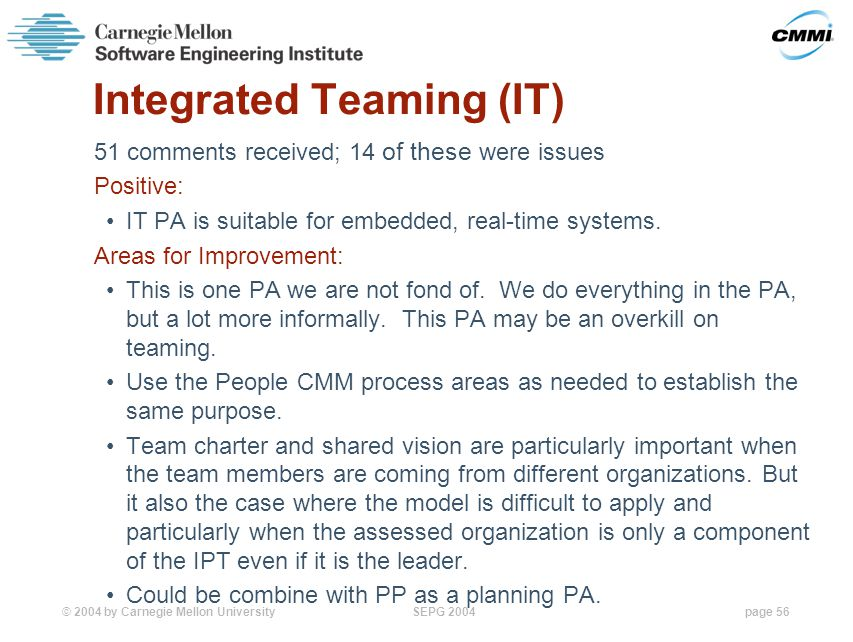 © 2004 by Carnegie Mellon University SEPG 2004page 56 Integrated Teaming (IT) 51 comments received; 14 of these were issues Positive: IT PA is suitable for embedded, real-time systems.
