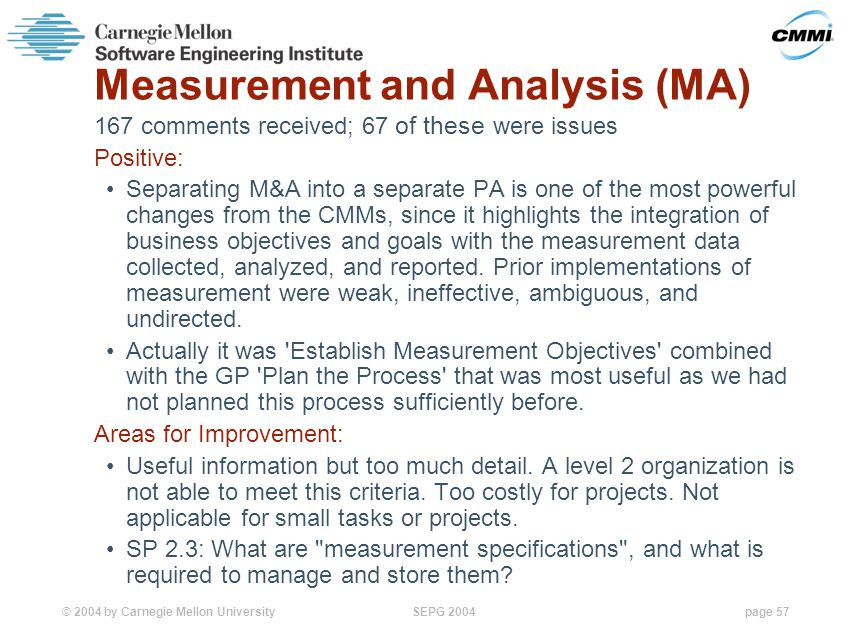 © 2004 by Carnegie Mellon University SEPG 2004page 57 Measurement and Analysis (MA) 167 comments received; 67 of these were issues Positive: Separating M&A into a separate PA is one of the most powerful changes from the CMMs, since it highlights the integration of business objectives and goals with the measurement data collected, analyzed, and reported.