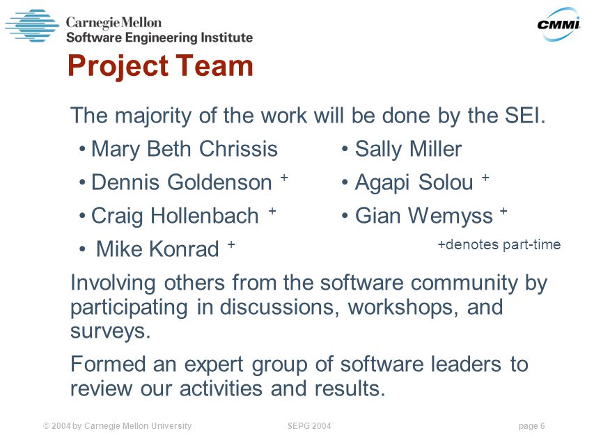 © 2004 by Carnegie Mellon University SEPG 2004page 6 Project Team The majority of the work will be done by the SEI.