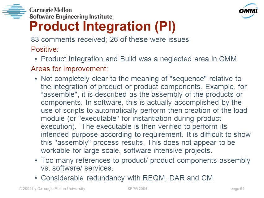 © 2004 by Carnegie Mellon University SEPG 2004page 64 Product Integration (PI) 83 comments received; 26 of these were issues Positive: Product Integration and Build was a neglected area in CMM Areas for Improvement: Not completely clear to the meaning of sequence relative to the integration of product or product components.