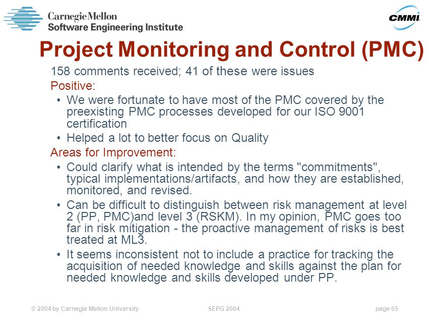 © 2004 by Carnegie Mellon University SEPG 2004page 65 Project Monitoring and Control (PMC) 158 comments received; 41 of these were issues Positive: We were fortunate to have most of the PMC covered by the preexisting PMC processes developed for our ISO 9001 certification Helped a lot to better focus on Quality Areas for Improvement: Could clarify what is intended by the terms commitments , typical implementations/artifacts, and how they are established, monitored, and revised.