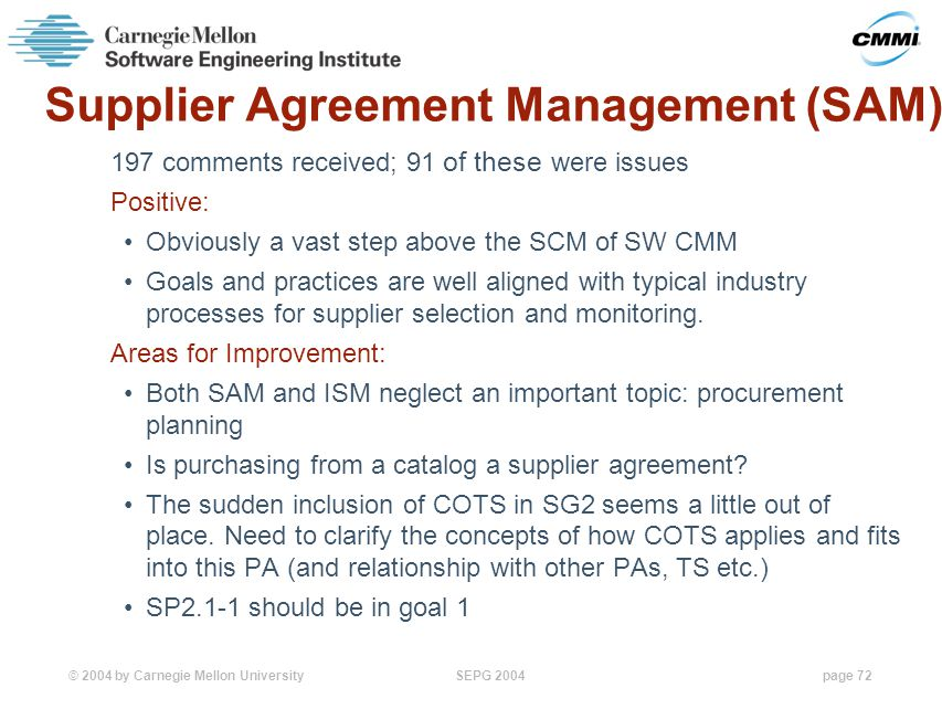 © 2004 by Carnegie Mellon University SEPG 2004page 72 Supplier Agreement Management (SAM) 197 comments received; 91 of these were issues Positive: Obviously a vast step above the SCM of SW CMM Goals and practices are well aligned with typical industry processes for supplier selection and monitoring.