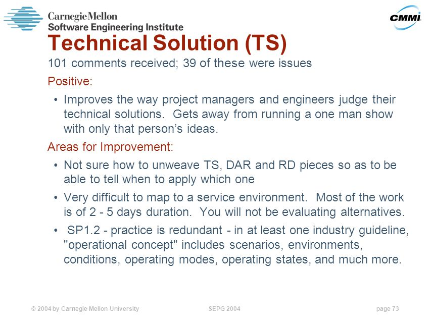 © 2004 by Carnegie Mellon University SEPG 2004page 73 Technical Solution (TS) 101 comments received; 39 of these were issues Positive: Improves the way project managers and engineers judge their technical solutions.