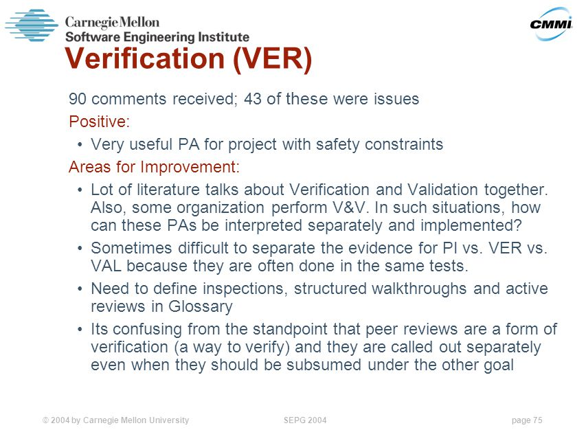 © 2004 by Carnegie Mellon University SEPG 2004page 75 Verification (VER) 90 comments received; 43 of these were issues Positive: Very useful PA for project with safety constraints Areas for Improvement: Lot of literature talks about Verification and Validation together.