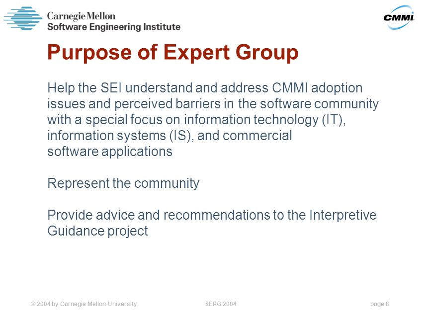 © 2004 by Carnegie Mellon University SEPG 2004page 8 Purpose of Expert Group Help the SEI understand and address CMMI adoption issues and perceived barriers in the software community with a special focus on information technology (IT), information systems (IS), and commercial software applications Represent the community Provide advice and recommendations to the Interpretive Guidance project
