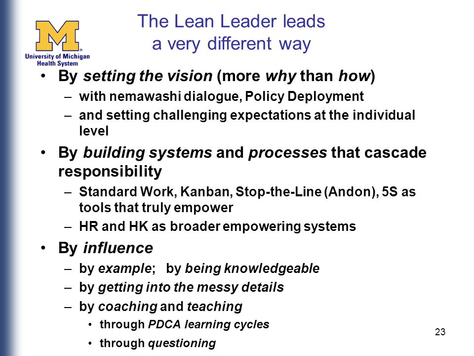 23 By setting the vision (more why than how) –with nemawashi dialogue, Policy Deployment –and setting challenging expectations at the individual level By building systems and processes that cascade responsibility –Standard Work, Kanban, Stop-the-Line (Andon), 5S as tools that truly empower –HR and HK as broader empowering systems By influence –by example; by being knowledgeable –by getting into the messy details –by coaching and teaching through PDCA learning cycles through questioning The Lean Leader leads a very different way
