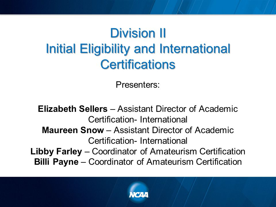 Division II Initial Eligibility and International Certifications Presenters: Elizabeth Sellers – Assistant Director of Academic Certification- International Maureen Snow – Assistant Director of Academic Certification- International Libby Farley – Coordinator of Amateurism Certification Billi Payne – Coordinator of Amateurism Certification