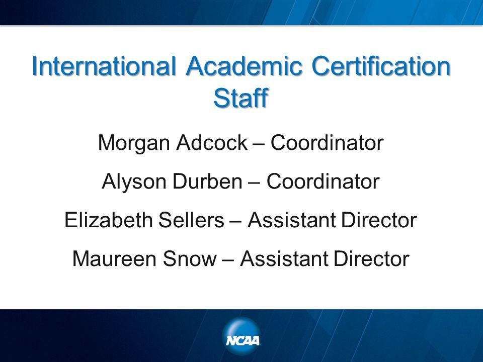 International Academic Certification Staff Morgan Adcock – Coordinator Alyson Durben – Coordinator Elizabeth Sellers – Assistant Director Maureen Snow