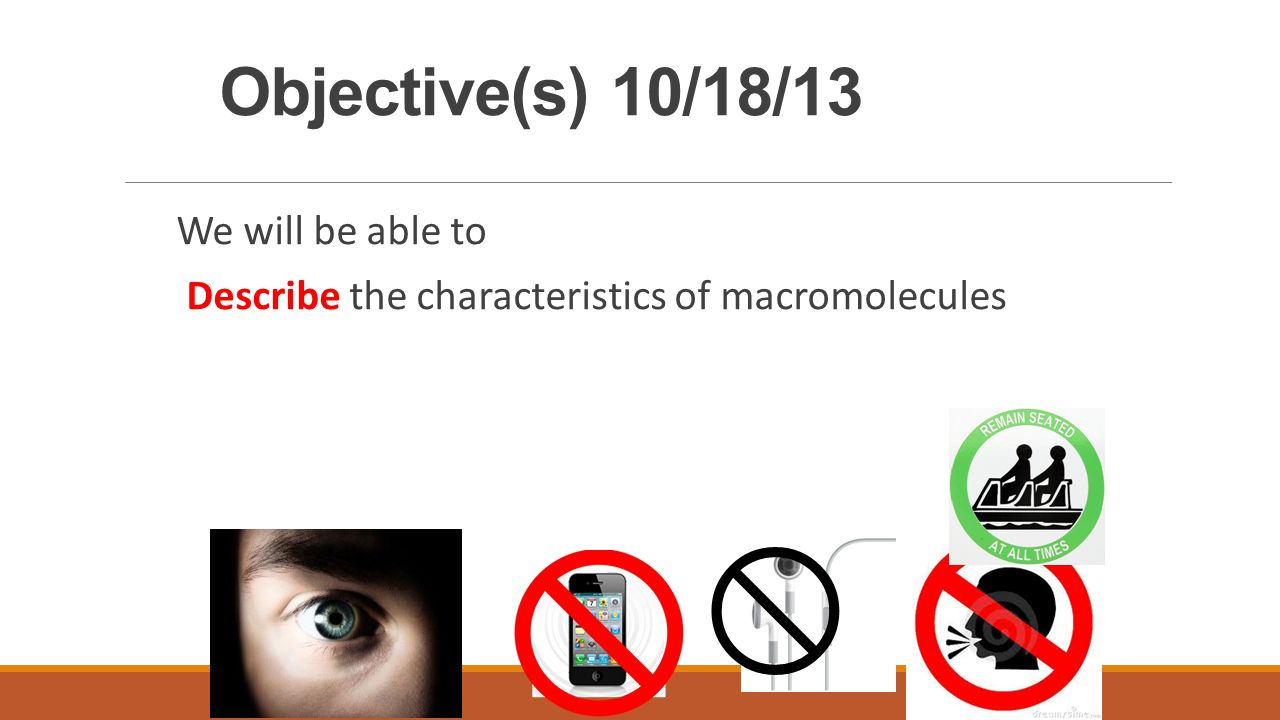 Objective(s) 10/18/13 We will be able to Describe the characteristics of macromolecules 