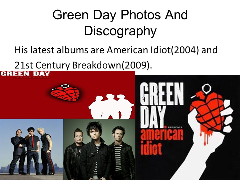 Green Day Photos And Discography His latest albums are American Idiot(2004) and 21st Century Breakdown(2009).