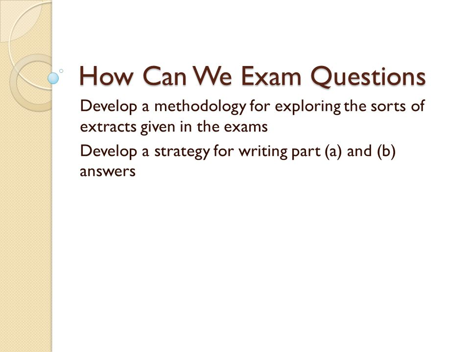 How Can We Exam Questions Develop a methodology for exploring the sorts of extracts given in the exams Develop a strategy for writing part (a) and (b)
