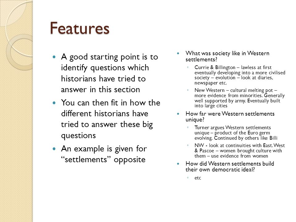 Features A good starting point is to identify questions which historians have tried to answer in this section You can then fit in how the different historians have tried to answer these big questions An example is given for settlements opposite What was society like in Western settlements.