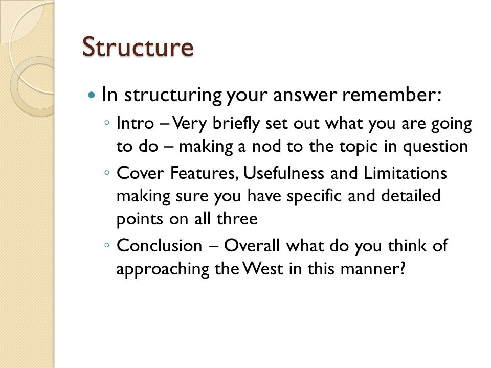 Structure In structuring your answer remember: ◦ Intro – Very briefly set out what you are going to do – making a nod to the topic in question ◦ Cover Features, Usefulness and Limitations making sure you have specific and detailed points on all three ◦ Conclusion – Overall what do you think of approaching the West in this manner