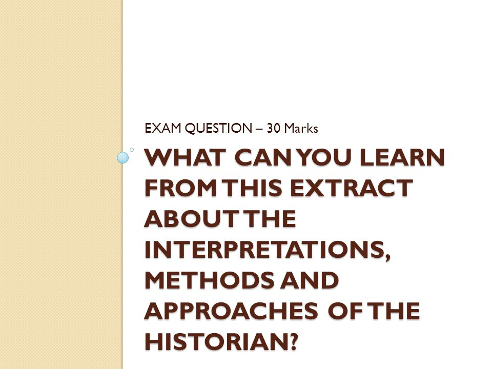 WHAT CAN YOU LEARN FROM THIS EXTRACT ABOUT THE INTERPRETATIONS, METHODS AND APPROACHES OF THE HISTORIAN? EXAM QUESTION – 30 Marks