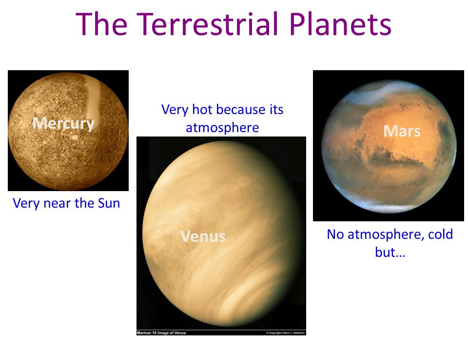 The Terrestrial Planets Very near the Sun Very hot because its atmosphere No atmosphere, cold but… Mercury Venus Mars