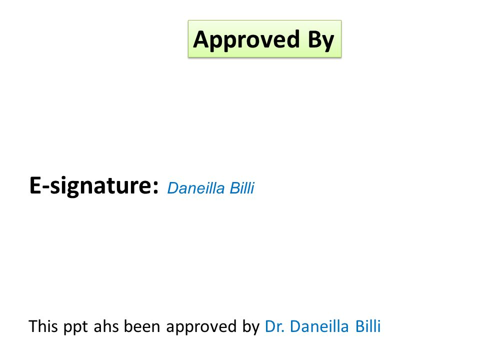 E-signature: Daneilla Billi Approved By This ppt ahs been approved by Dr. Daneilla Billi