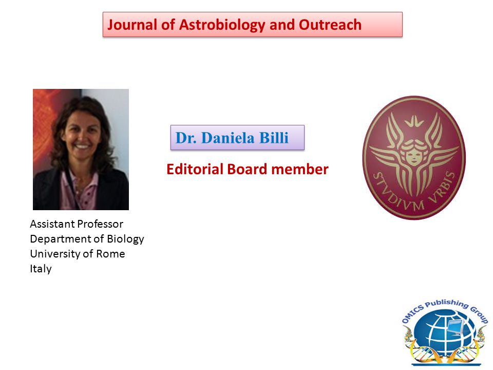 Editorial Board member Dr. Daniela Billi Journal of Astrobiology and Outreach Assistant Professor Department of Biology University of Rome Italy
