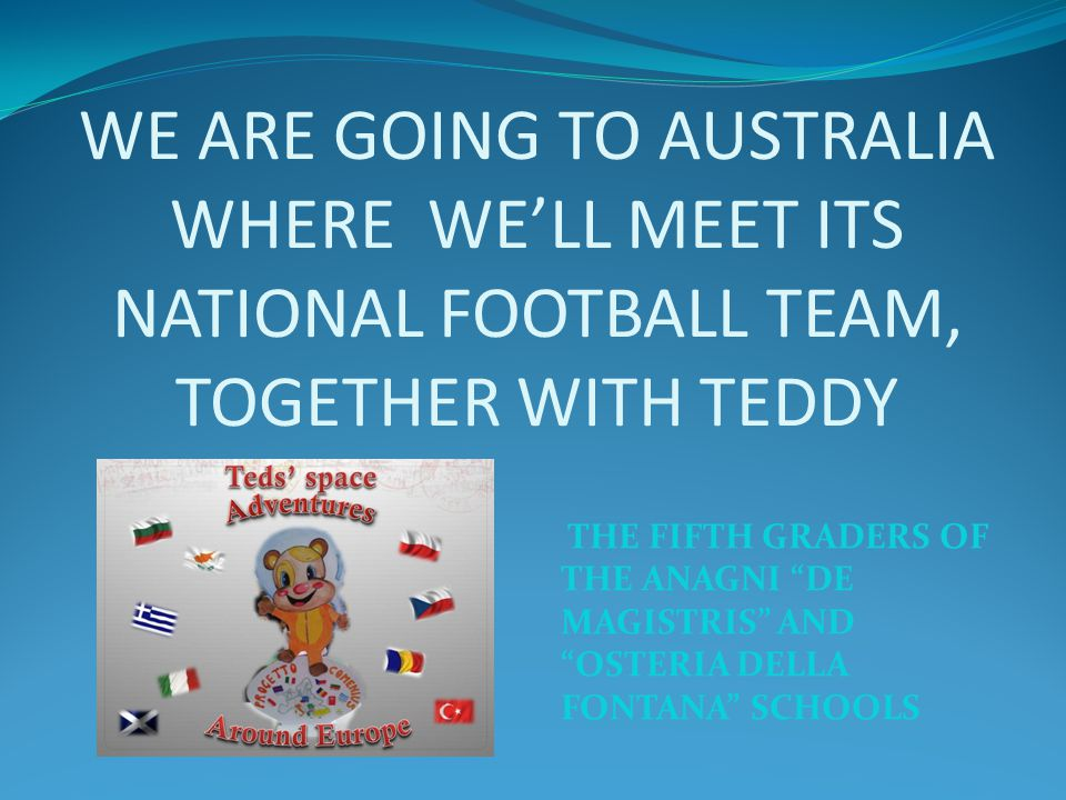 WE ARE GOING TO AUSTRALIA WHERE WE'LL MEET ITS NATIONAL FOOTBALL TEAM, TOGETHER WITH TEDDY THE FIFTH GRADERS OF THE ANAGNI DE MAGISTRIS AND OSTERIA DELLA FONTANA SCHOOLS