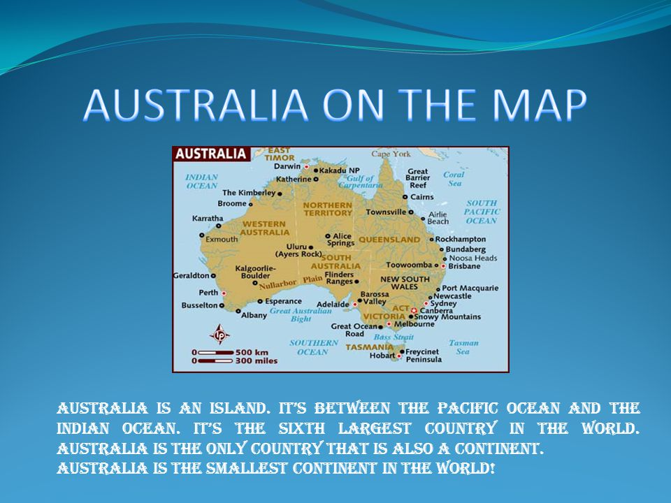 Australia is an island. It's between the Pacific Ocean and the Indian ocean.