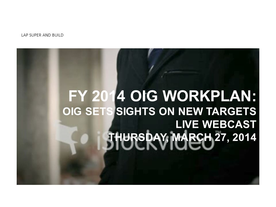 LAP SUPER AND BUILD KNOW THE DIFFERENCE 2-MIDNIGHT RULE FY 2014 OIG WORKPLAN: OIG SETS SIGHTS ON NEW TARGETS LIVE WEBCAST THURSDAY, MARCH 27, 2014