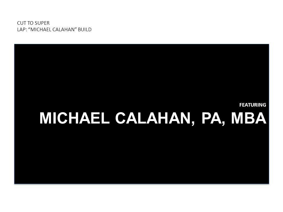 CUT TO SUPER LAP: MICHAEL CALAHAN BUILD FEATURING MICHAEL CALAHAN, PA, MBA