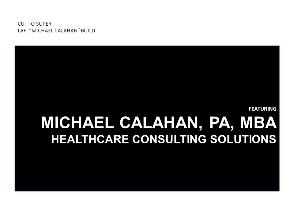 "CUT TO SUPER LAP: ""MICHAEL CALAHAN"" BUILD FEATURING MICHAEL CALAHAN, PA, MBA HEALTHCARE CONSULTING SOLUTIONS"
