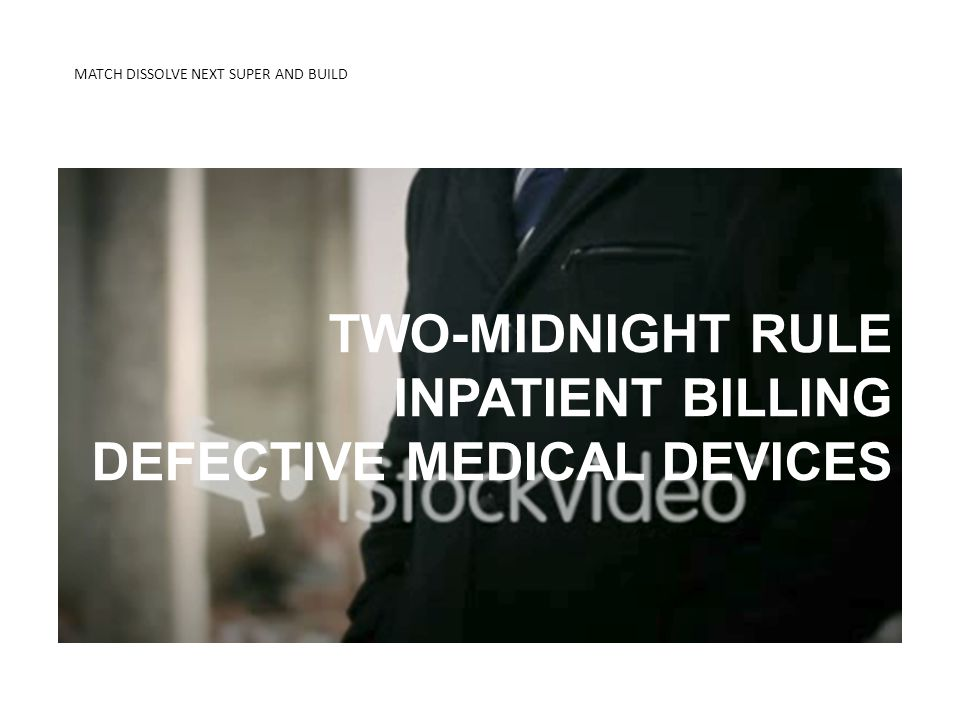 MATCH DISSOLVE NEXT SUPER AND BUILD KNOW THE DIFFERENCE 2-MIDNIGHT RULE TWO-MIDNIGHT RULE INPATIENT BILLING DEFECTIVE MEDICAL DEVICES